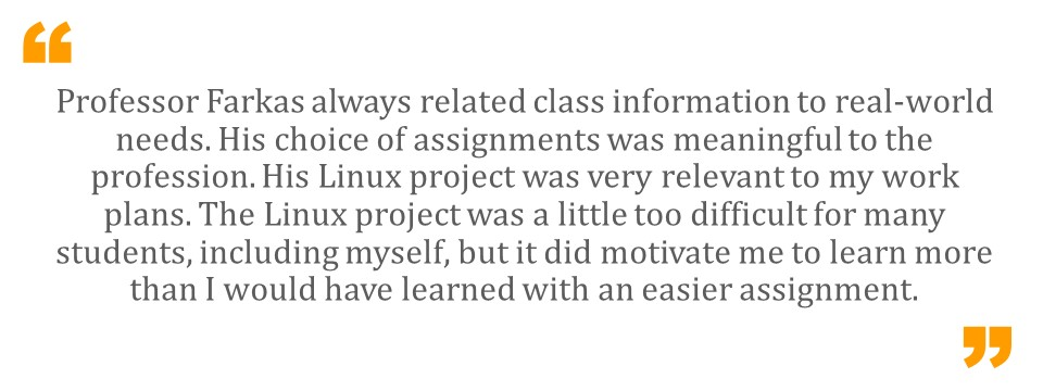 Professor Farkas always related class information to real-world needs. His choice of assignments was meaningful to the profession. His Linux project was very relevant to my work plans. The Linux project was a little too difficult for many students, including myself, but it did motivate me to learn more than I would have learned with an easier assignment.