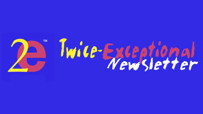 2E Twice Exceptional Newsletter - Published bi-monthly in electronic form for those who raise, educate, and counsel high-ability (gifted) children who also have learning challenges.
