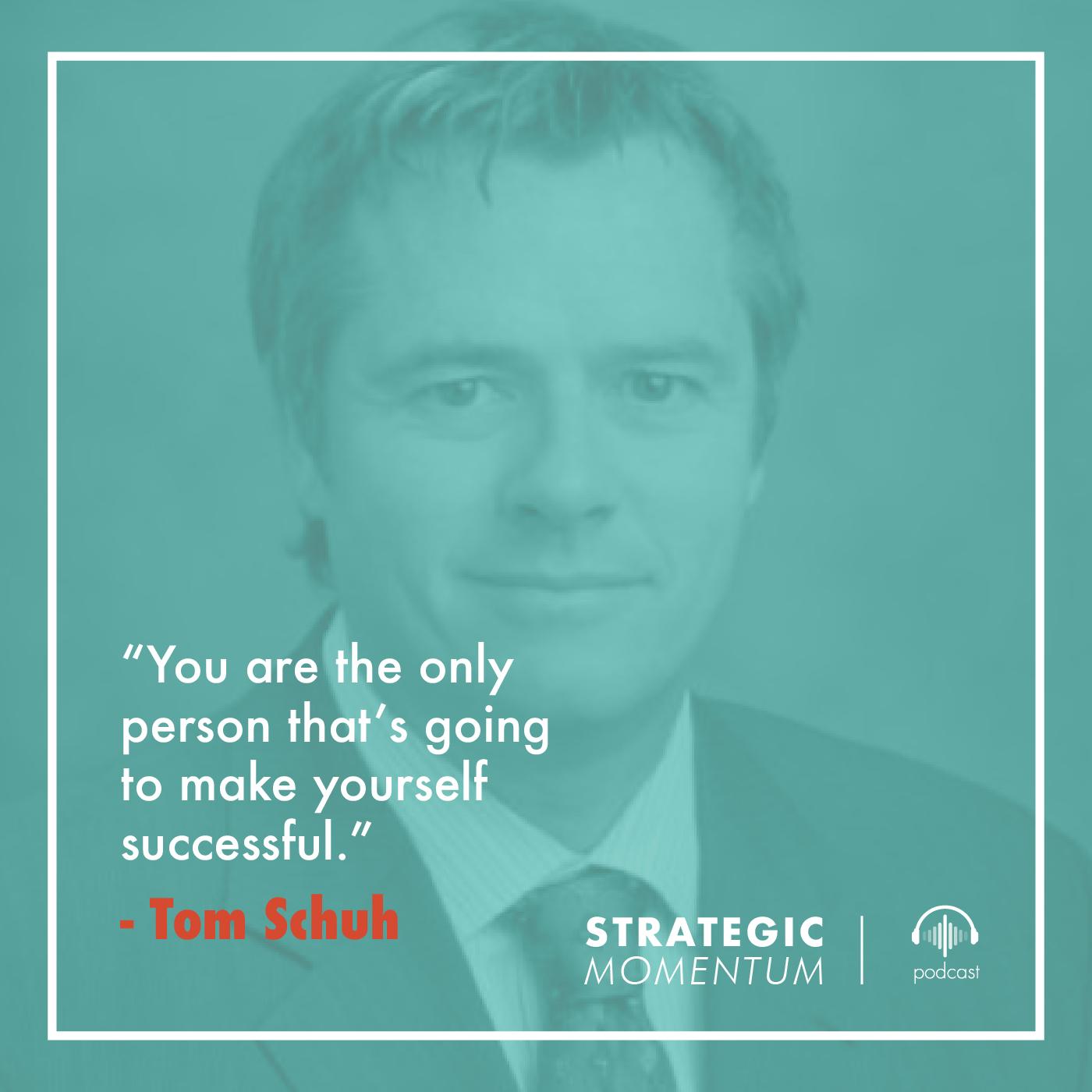 Tom Schuh Quote | Strategic Momentum Podcast