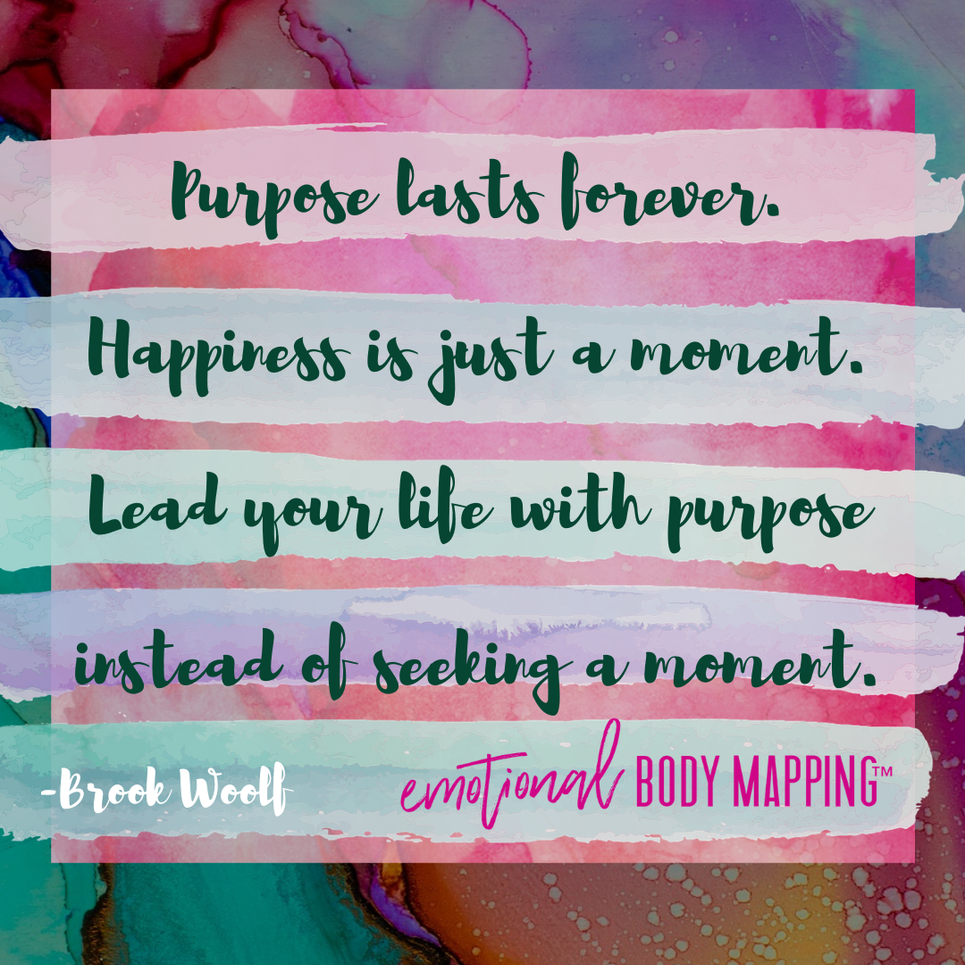 Purpose lasts forever. Happiness is just a moment. Lead your life with purpose instead of seeking a moment. - Brook Woolf