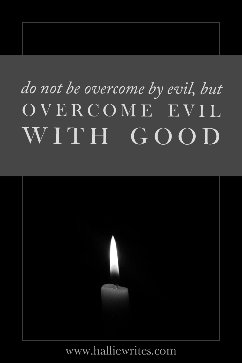 Do not be overcome by evil but overcome evil with good. Romans 12:21