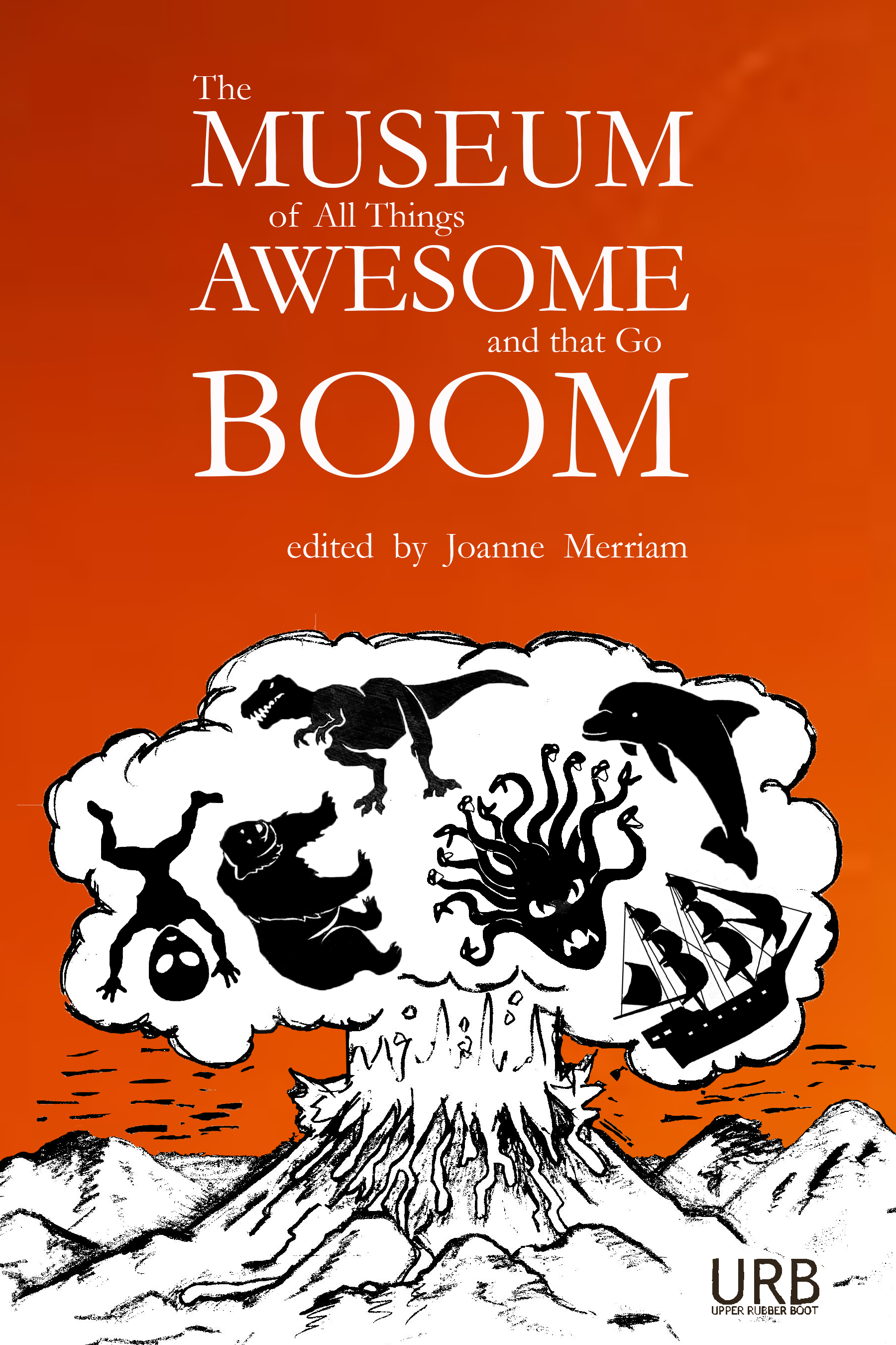 The Museum of All Things Awesome and That Go Boom , Edited by Joanne Merriam   YEAR: 2016 PUBLISHER:  Upper Rubber Boot Books   AVAILABLE FROM:  The Southeast Battlement Gift Shop   Amazon   Barnes & Noble