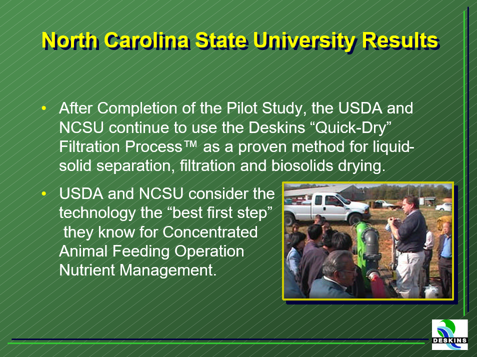 "After completion of the pilot study, the USDA and NCSU continue to use the Deskins ""Quick-Dry"" Filtration Process as a proven method for liquid solid separation of animal waste, filtration and biosolids drying. The USDA and NCSU consider the technology the ""best first step"" they know for concentrated animal feeding operation nutrient management."