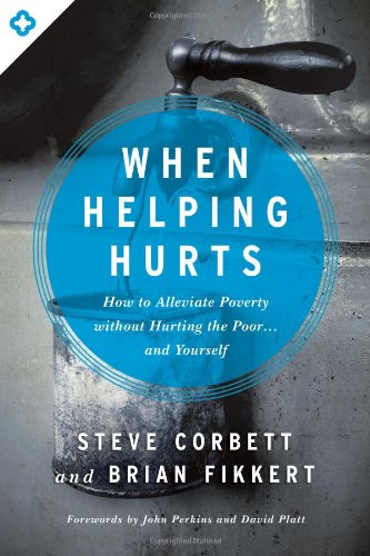 WHEN HELPING HURTS - By: Steve Corbett & Brian Fikkert