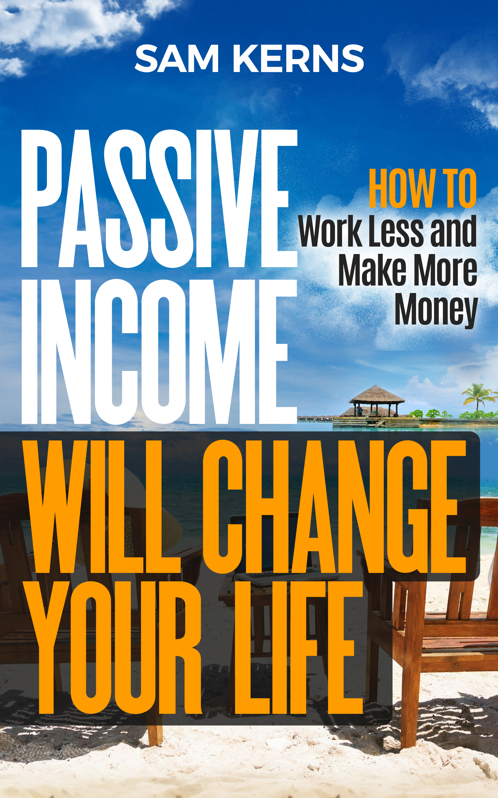 Passive Income Will Change Your Life: How to Work Less and Make More Money
