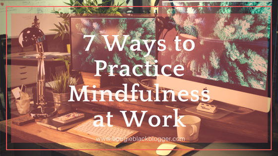 7 Ways to Practice Mindfulness While Working
