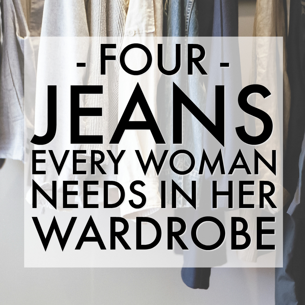 Four Must Have Jeans Every Woman Needs in Her Wardrobe - Wardrobe Staples List