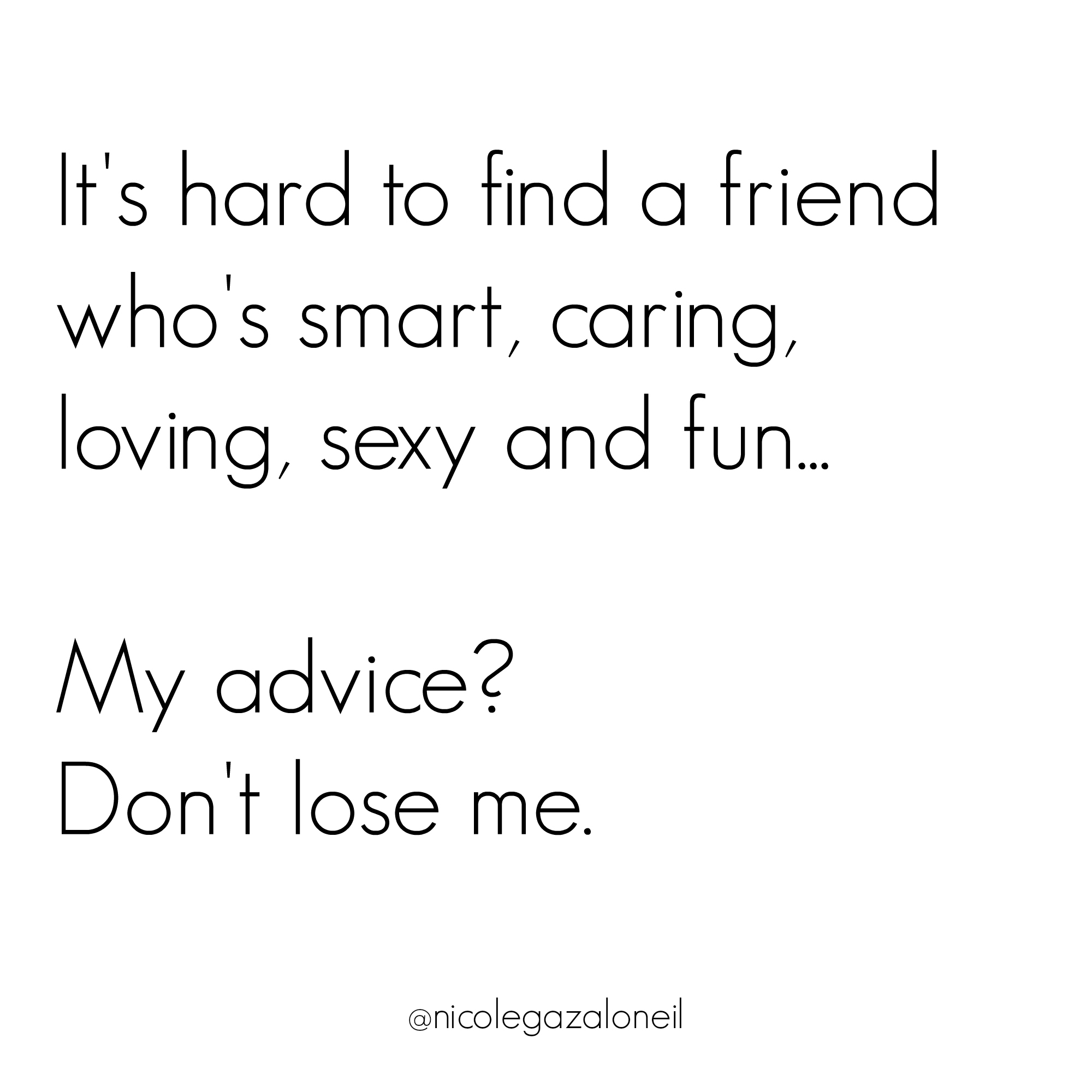 It's Hard to Find a Friend Who Is Smart, Caring, Loving, Sexy and Fun... Don't Lose Me.jpg