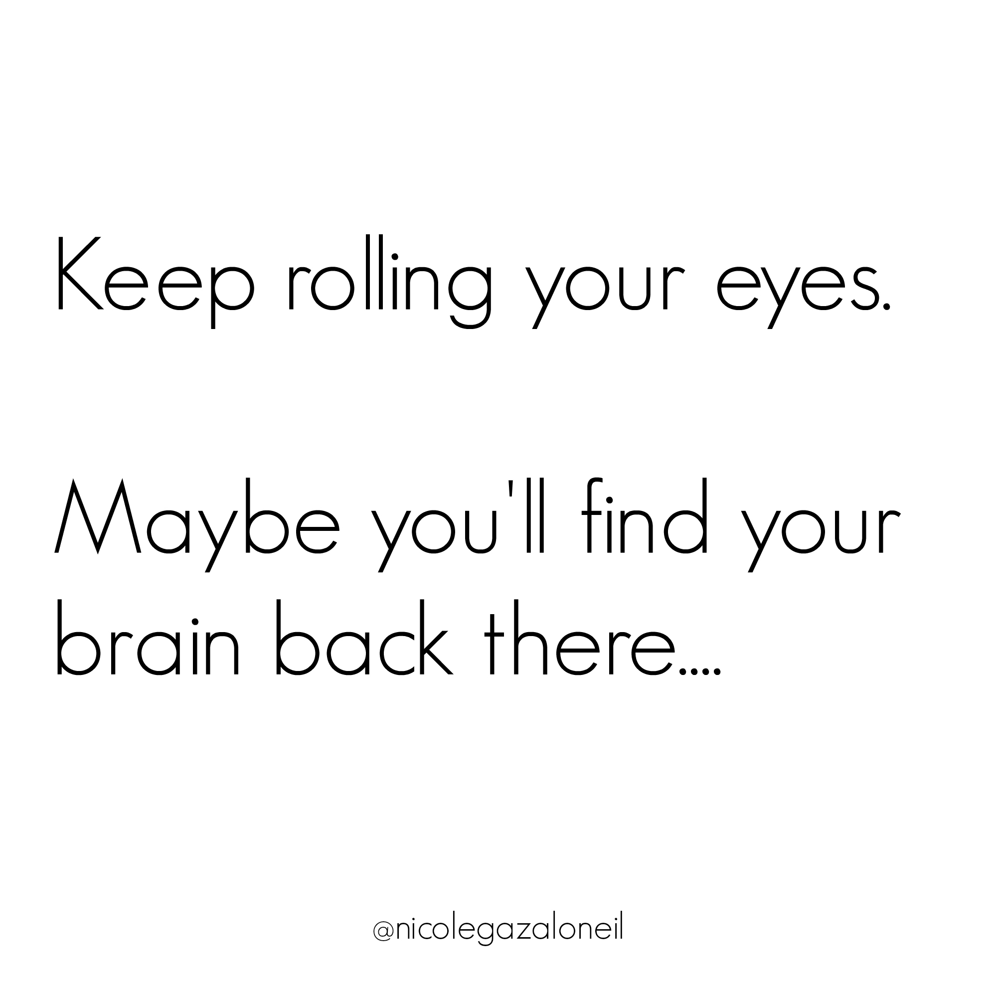 Keep rolling your eyes, maybe you'll find your brain back there.jpg