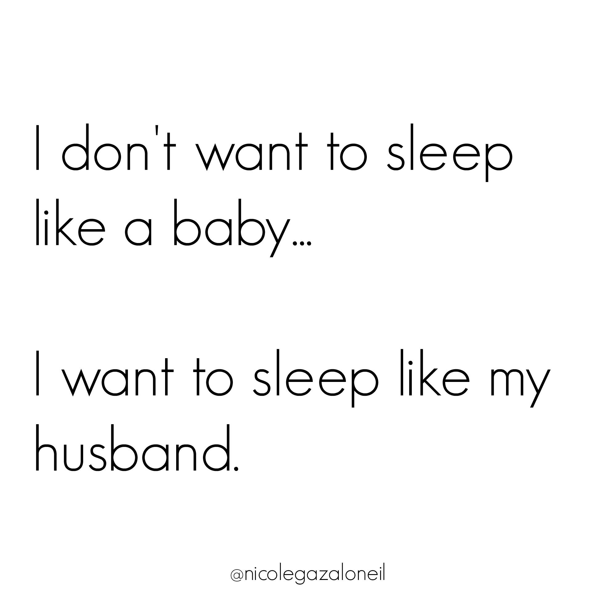 I don't want to sleep like a baby I want to sleep like my husband.jpg