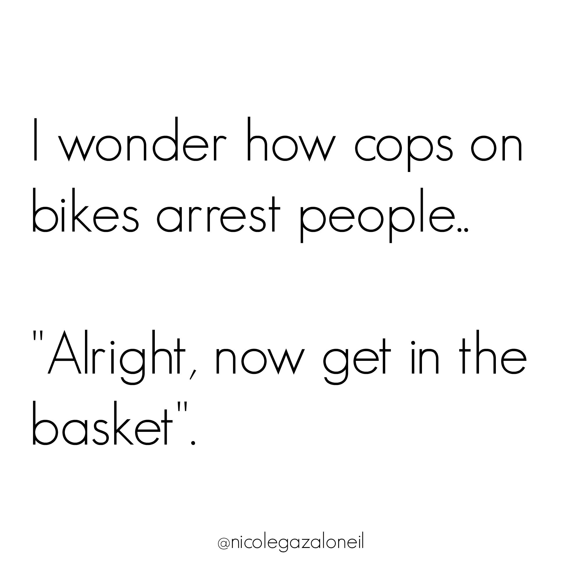 I wonder how cops on bikes arrest people.jpg