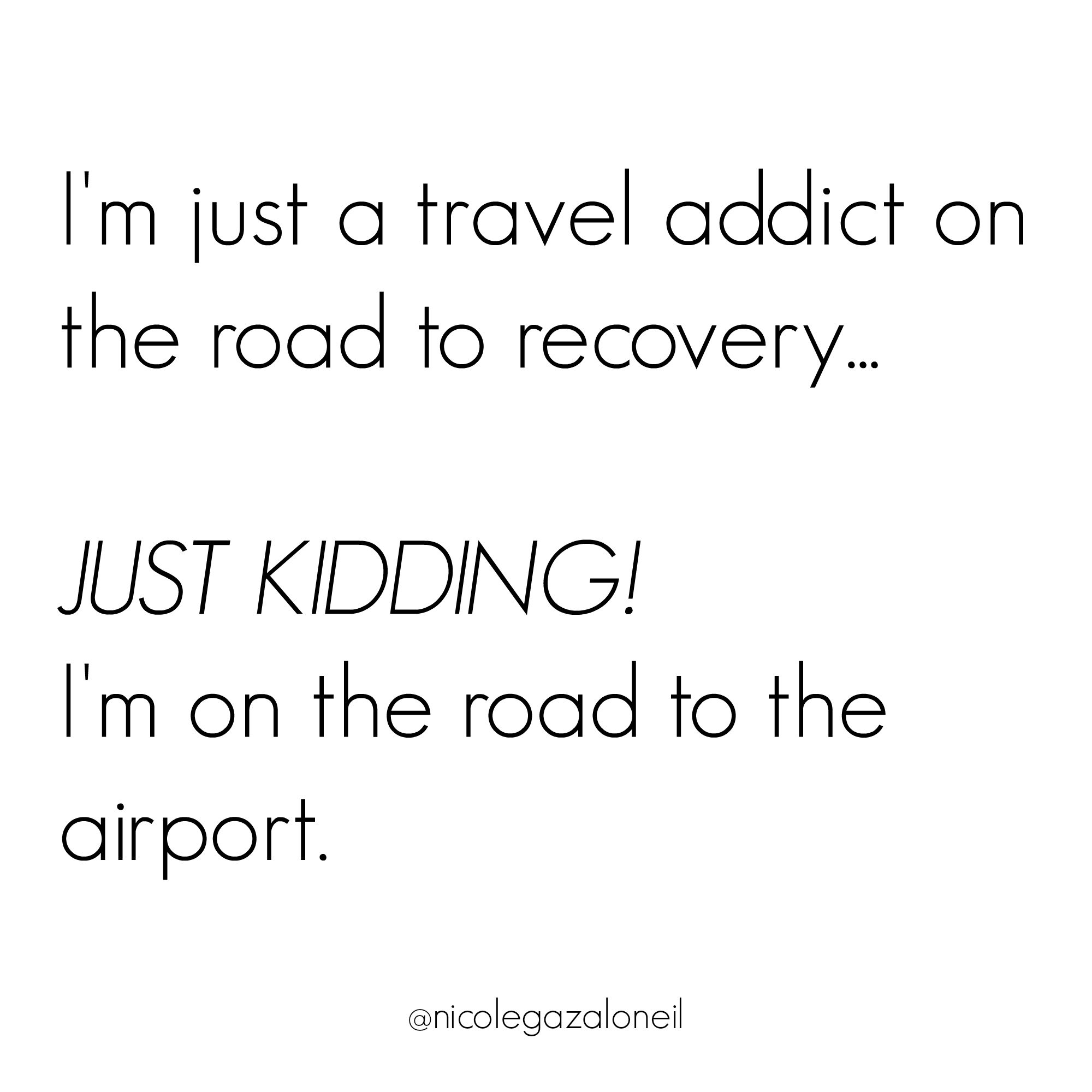 I'm just a travel addict on the road to recovery just kidding i'm on the road to the airport