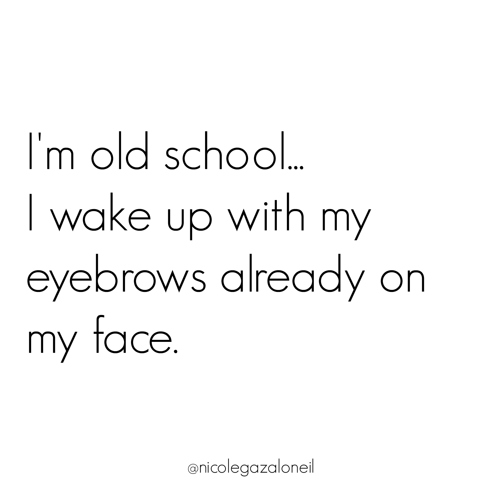 I'm Old School I Wake Up With My Eyebrows Already on My Face