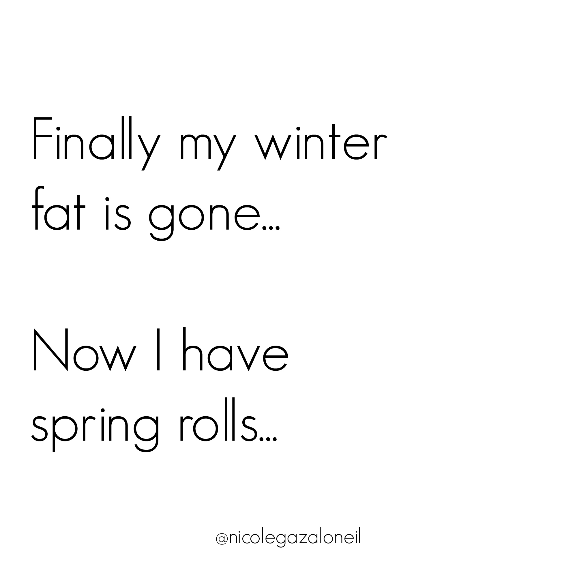 Finally My Winter Fat Is Gone Now I Have Spring Rolls