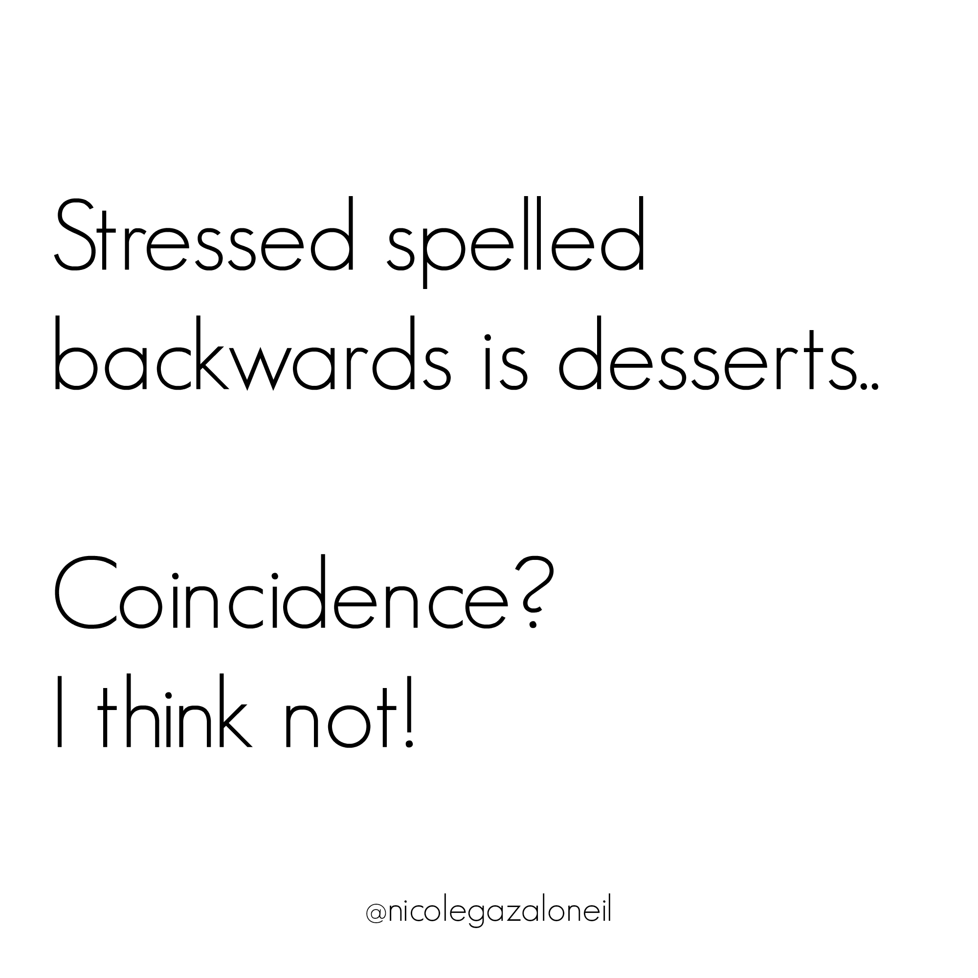 Stressed spelled backwards is desserts... Coincidence I think not