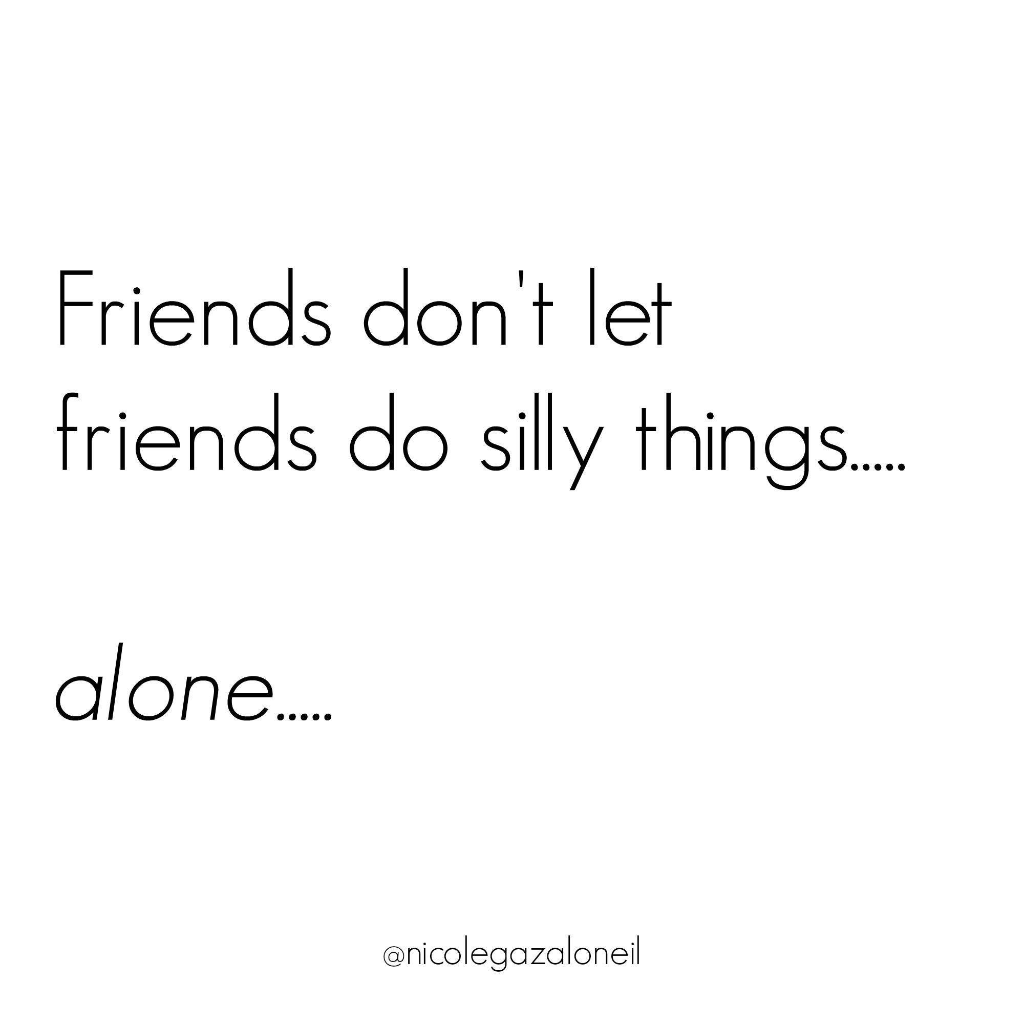 Friends Don't Let Friends Do Silly Things... Alone.jpg