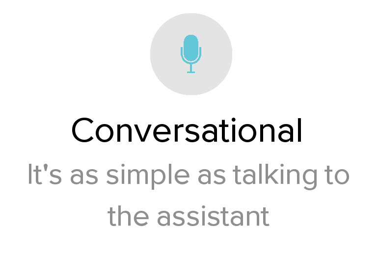 Conversational  It's as simple as talking to the assistant.