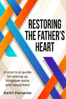 Restoring the Father's Heart: A Practical Guide to Raising Up Kingdom Sons and Daughters   Keith Ferrante  $10.00