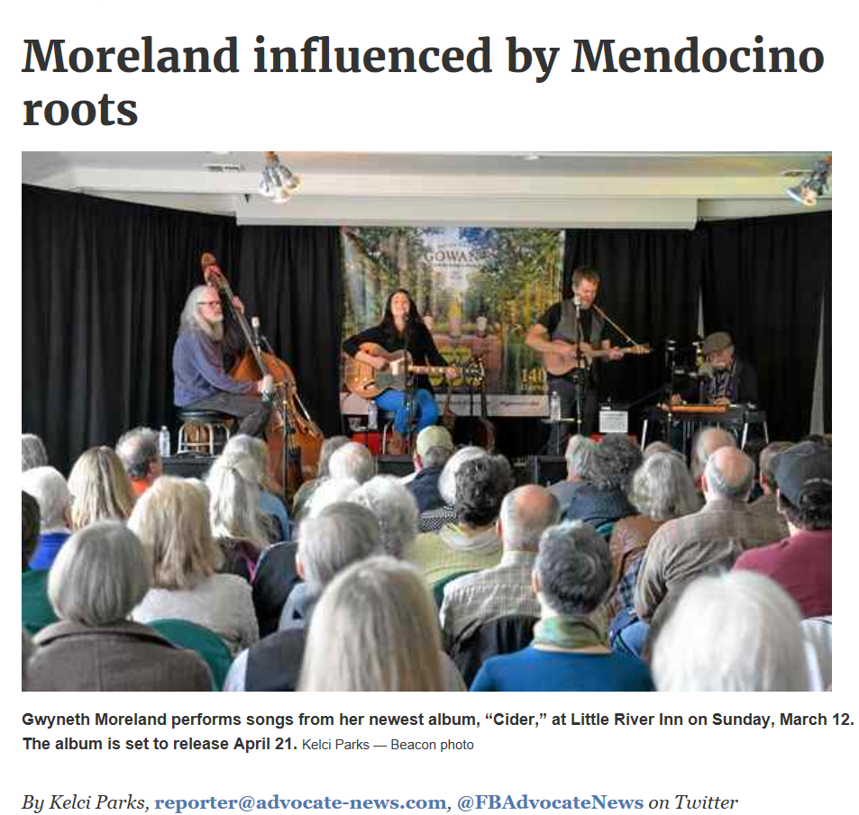 "March 16.2017   Mendocino-raised folk songwriter and singer Gwyneth Moreland performed on Sunday to a packed house in the Little River Inn's Abalone Room.  Moreland returned to her hometown of Mendocino in 2005 after attending college and working as a veterinary technician in Denver. Her musical career has since continued to blossom.  Moreland's latest album, ""Cider,"" is said to underscore her gift of writing acoustic arrangements.  ""My music is 100 percent influenced by the Mendocino Coast, where I grew up,"" she said earlier this week. ""The scenery, the community, my family all play such a huge part in what comes out of me.""      ""Cider"" is set to release on April 21. It will be Mooreland's third solo album, the first of which will be released on the Blue Rose Music label out of Sebastopol.  ""The album is produced, engineered and played on by my once-high school teacher and dear friend, David Hayes,"" she said. ""We had a cast of local musicians play on it including Gene Parsons, Ralph Humphrey, Gabe Yanez, as well as my brother, Morgan Daniel, and niece, Hannah Grinberg.""  Moreland wrote or co-wrote all 10 songs alongside her husband, Skyler Hinkle, with help from Angie Heimann and Michael Monko."