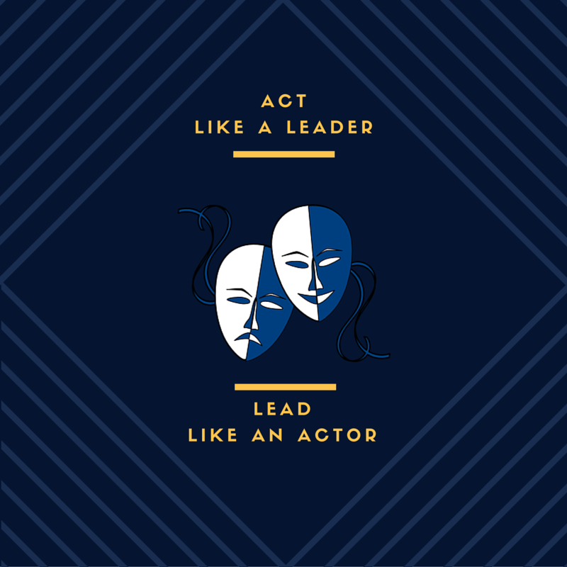 Act Like a Leader or Lead Like An Actor