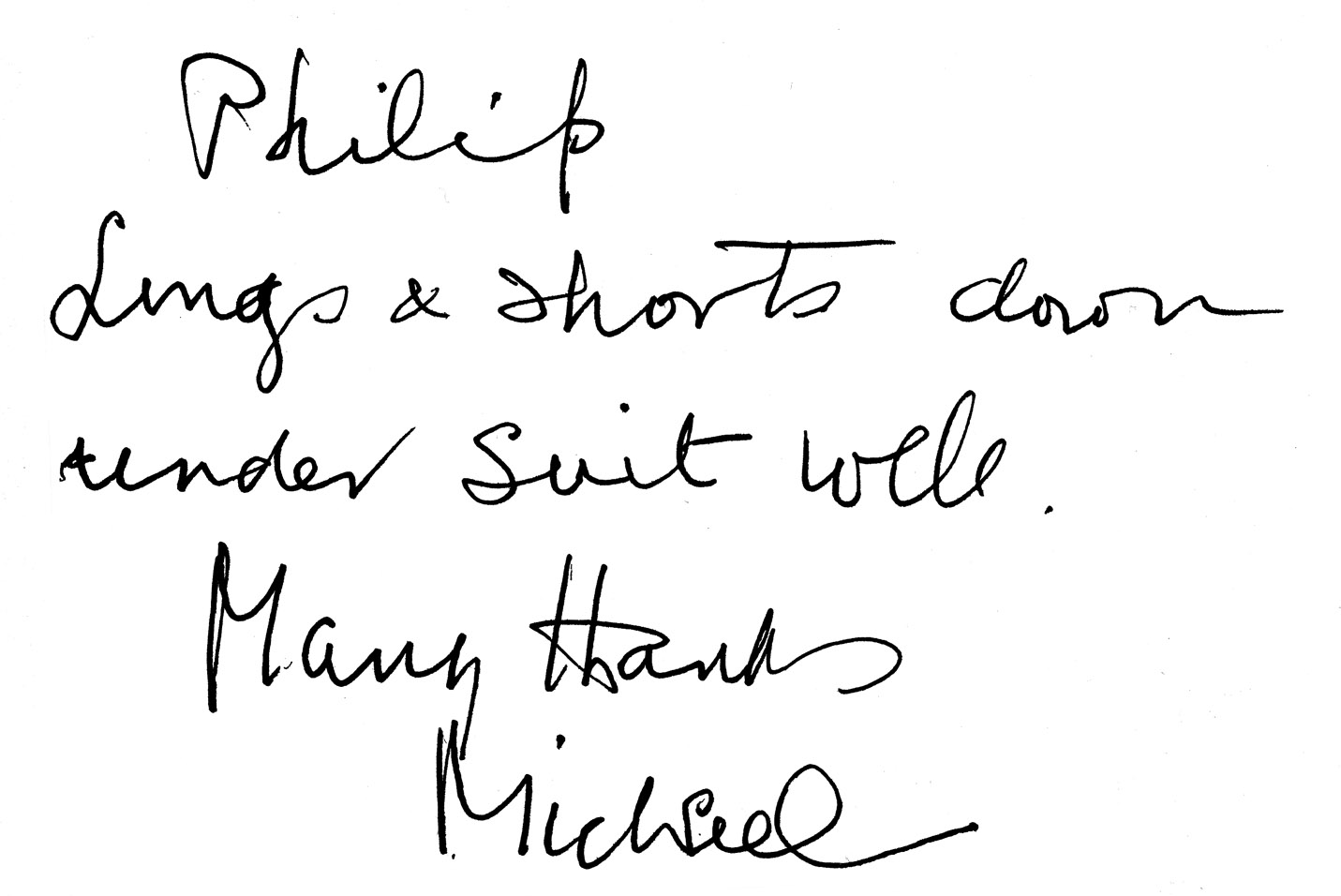 "An inscription written by Sir Michael for me to append to a copy of his book  Those Twentieth-Century Blues: An Autobiography.     It reads:    ""Philip    Longs and shorts down under suit well    Many thanks    Michael""    I had made a pair of long trousers and shorts; ""down under,"" word play on Australia and where the clothing is worn; ""suit well"", more word play - in case that wasn't all obvious."