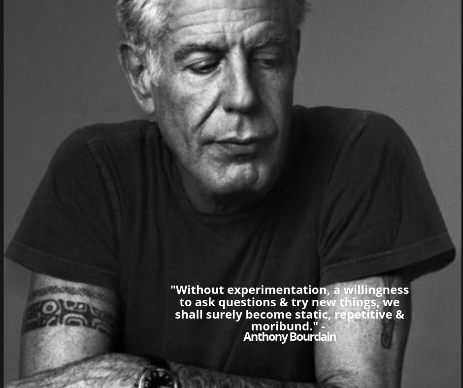 _Without experimentation, a willingness to ask questions & try new things, we shall surely become static, repetitive & moribund._ - Anthony Bourdain.png