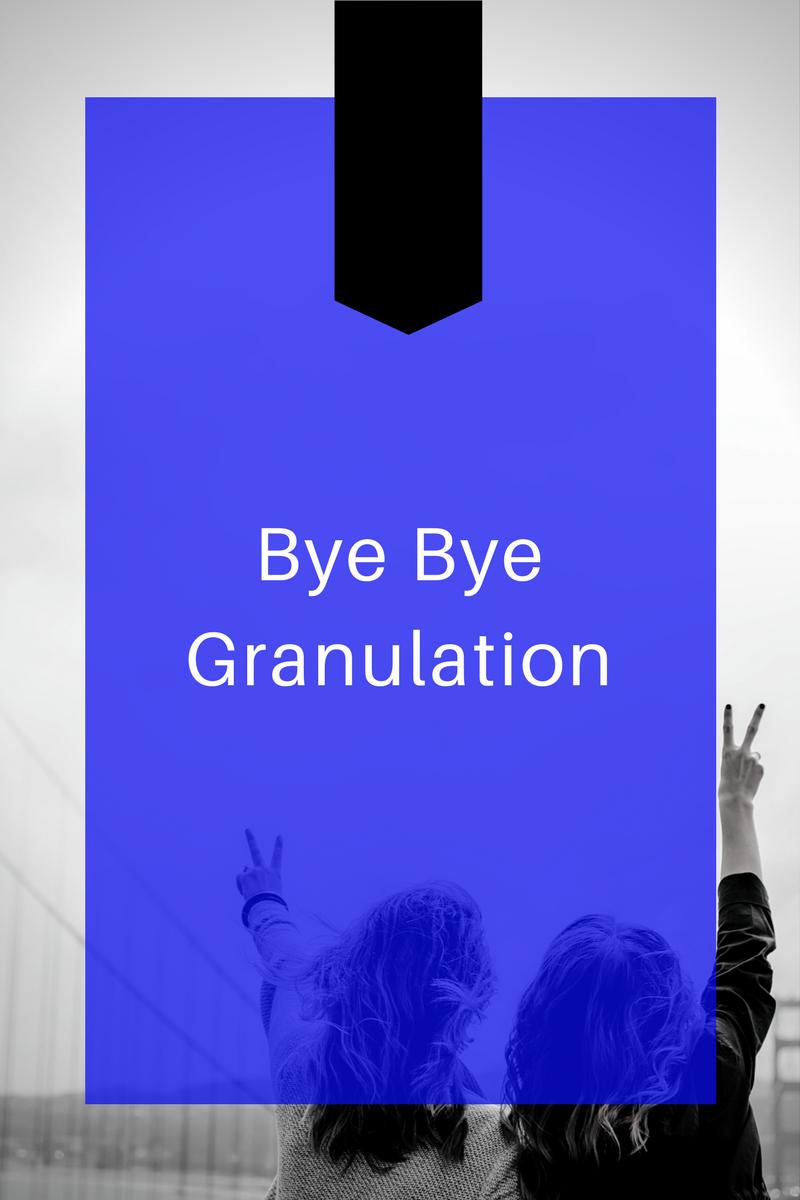 Bye Bye Granulation.png