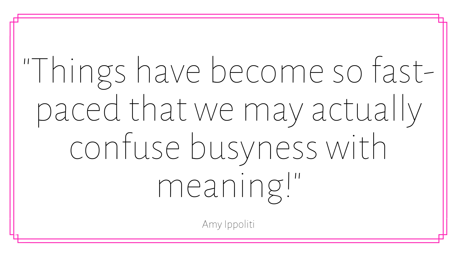 _Things have become so fast-paced that we may actually confuse busyness with meaning!_ (1).png