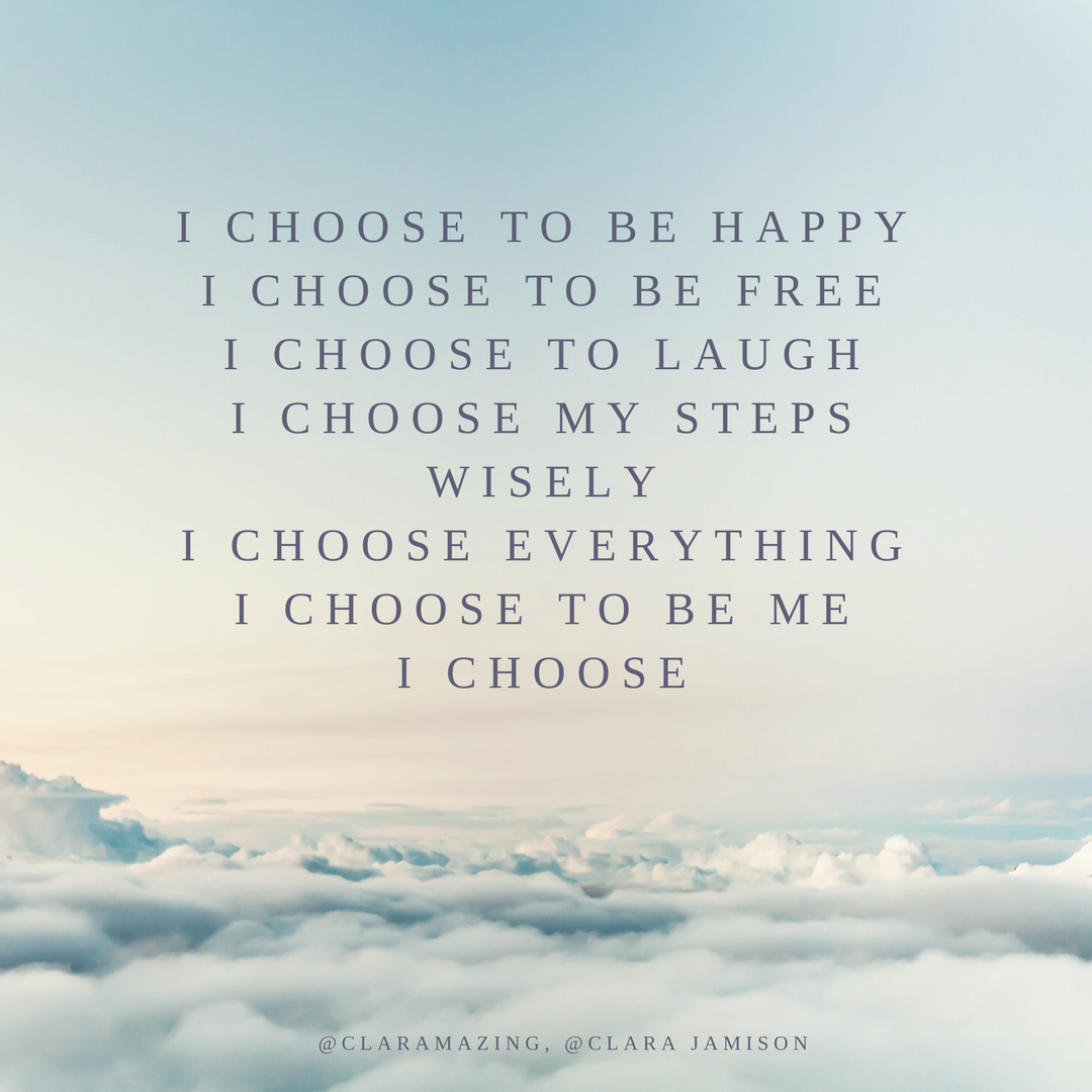 I choose to be happyI choose to be freeI choose to smileI choose my emotionsI choose to laugh at everythingI choose my steps one at a time-2.png