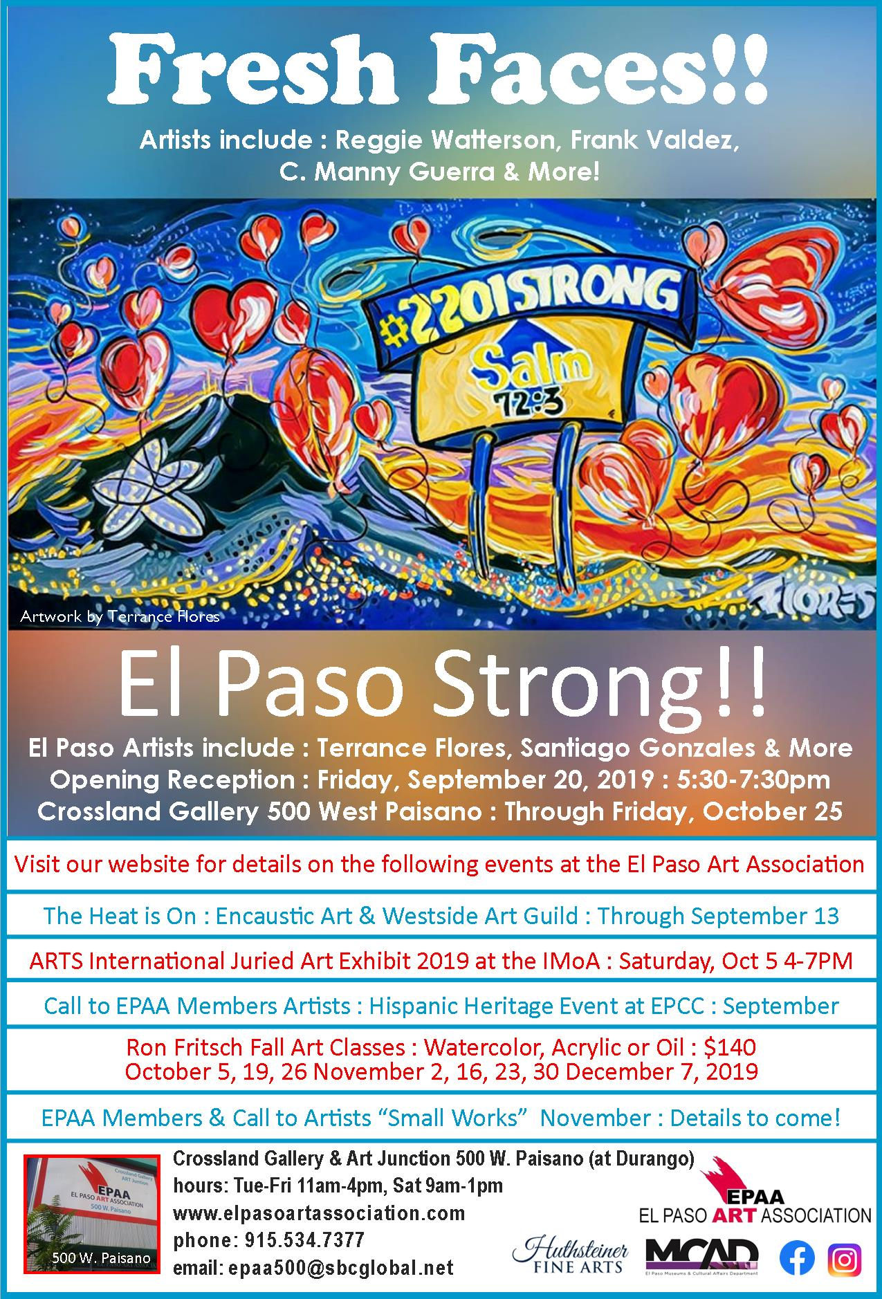 You are cordially invited    Fresh Faces — El Paso Strong!    EPAA Member's Exhibit   El Paso Artists include : Reggie Watterson, Frank Valdez, C. Manny Guerra, Terrance Flores, Santiago Gonzales & More   Opening Reception :    Friday, September 20, 2019 :    5:30-7:30 pm   Crossland Gallery  500 West Paisano :  Through Friday, October 25