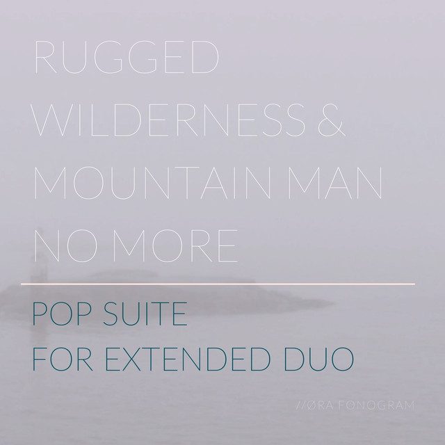 Rugged wilderness & mountain man no more - Pop suite for extended duo (Øra fonogram, 2017)