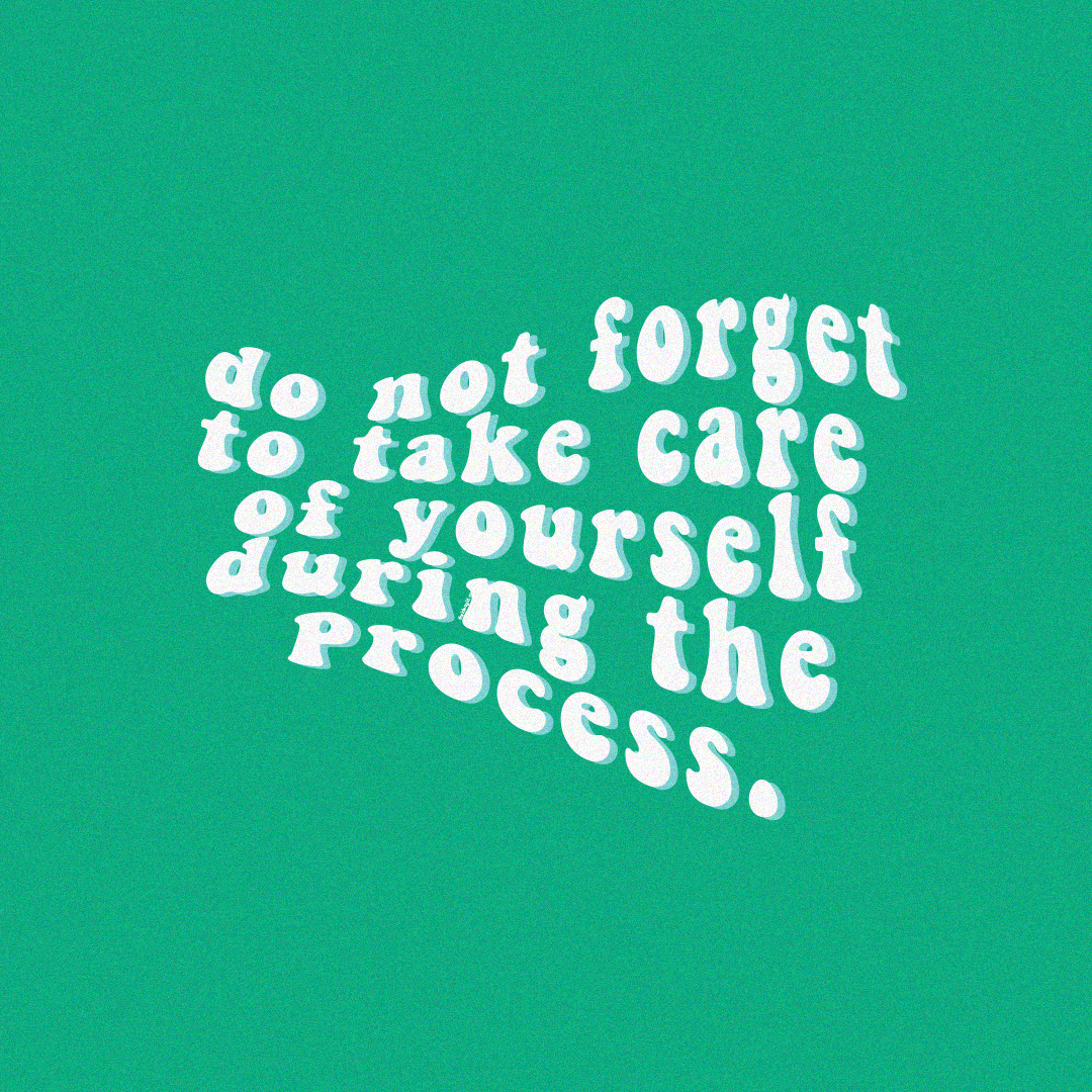 do not forget to take care of yourself during the process