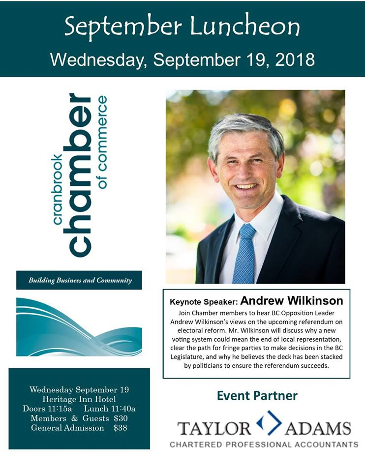 WEDNESDAY, SEPTEMBER 19th - September Luncheon | Join Chamber members to hear BC Opposition Leader Andrew Wilkinson's views on the upcoming referendum electoral forum. Mr. Wilkinson will discuss why a new voting system could mean the end of local representation, clear the path for fringe parties to make decisions in the BC Legislature, and why he believes the deck has been stacked by politicians to ensure the referendum succeeds.Doors Open: 11:15 a.m. Lunch: 11:40 Members & Guests: $30 General Admission: $38* Hosted by Cranbrook Chamber of Commerce