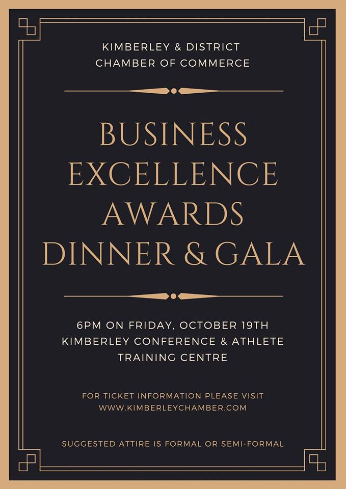 FRIDAY, OCTOBER 19th - Kimberley Business Excellence Awards   The Kimberley Business Excellence Awards returns to the Kimberley Conference & Athlete Training Centre on October 19th (Please note the new date).Cocktails will be at 6:00, Dinner at 7:00 and the Awards at 8:00. Suggested attire is semi-formal or formal for the gala.More information will be forthcoming, including opportunities to acquire tickets, keynote speaker, and sponsorships. Please RSVP to be notified of updates!* Hosted by Kimberley & District Chamber of Commerce