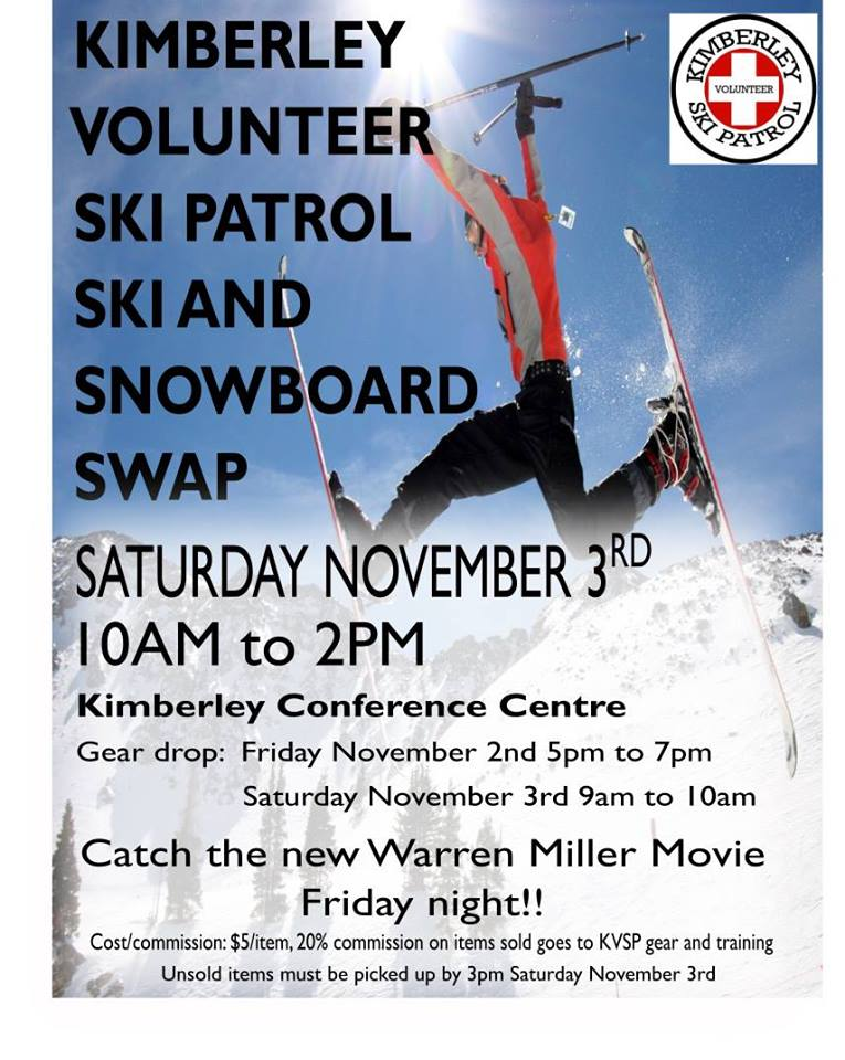 FRIDAY, NOV 2nd + SAT NOV 3rd - Annual Kimberley Volunteer Ski Patrol Ski Swap | Come get stocked up for the ski season and help out your local volunteer ski patrollers!Drop off your gently used gear on Friday AND catch the new Warren Miller Movie to get you stoked for the ski season!! Drop off times:- Friday November 2nd from 5pm to 7pm- Saturday November 3rd from 9am to 10amSki Swap Saturday November 3rd 10am to 2pm \ Unsold items must be picked up between 2pm and 3pm on Saturday November 3rd. Cost/Commission: $5/item, 20% commission on items sold goes to Kimberley Volunteer Ski Patrol training and gear* Hosted by Kimberley Volunteer Ski Patrol