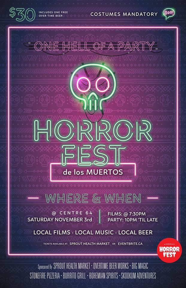 SATURDAY, NOVEMBER 3rd - Kimberley Horror Fest; Day of the Dead | Kimberley Horror Fest is back for it's 2nd year! This year we are honouring Day of the Dead.[$1000 CASH PRIZE FOR BEST FILM] Film Submissions: due by Oct 31. Please give us a head's up if you are planning to create a film so we can plan accordingly. The only rule is that film cannot be longer than 10 minutes.Doors: 7:00pmFilms: 7:30 - 8:30pmCocktail Hour with Bohemian Spirits: 8:30-9:30Film Awards: 9:30-9:45Day of the Dead Gala: 9:45 til lateTickets will be available soon on eventbrite and at Sprout Health Market. Please RSVP to this event for updates! Lennan Delaney Music and Oliver Mcquaid & the Tumbleweeds will be performing. Costumes are mandatory and prizes will be awarded for the best ones!* Hosted by Kimberley Horror Fest