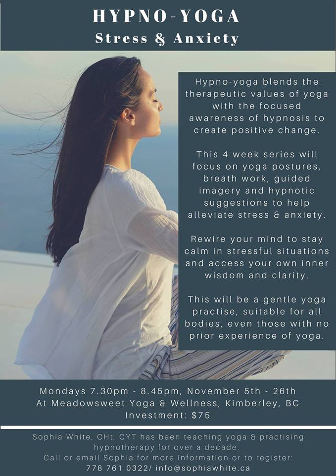 MONDAY, NOVEMBER 19th - Hypno-Yoga for Stress & Anxiety with Sophia White   Hypno-yoga blends the therapeutic values of yoga with the focused awareness of hypnosis to create positive change.This 4 week series will focus on yoga postures, breath work, guided imagery and hypnotic suggestions to help alleviate stress & anxiety. Rewire your mind to stay calm in stressful situations and access your own inner wisdom and clarity.This will be a gentle yoga practise, suitable for all bodies, even those with no prior experience of yoga.* Hosted by Sophia White Yoga, Nutrition & Hypnotherapy and Meadowsweet Yoga & Wellness