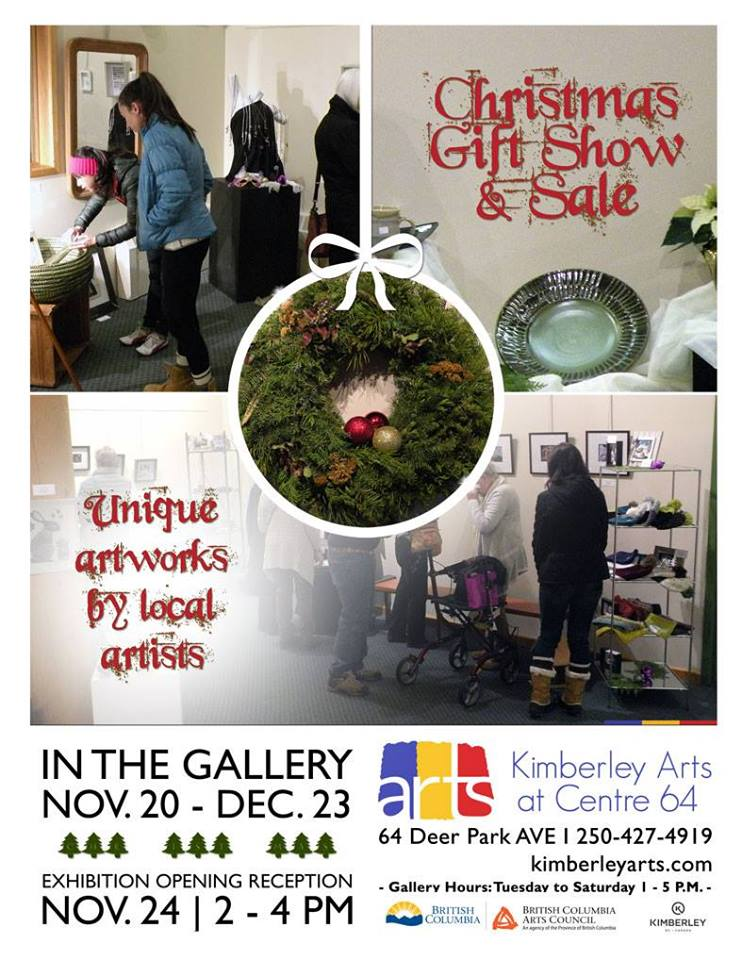 SATURDAY, NOVEMBER 24th - Invitational Christmas Gift Show & Sale   Exhibition Opening Reception is on November 24   2-4 pm   Centre 64 GalleryInvitational Christmas Gift Show & Sale Ongoing Gallery Exhibition runs November 20-December 23   Tuesday–Saturday   1-5 pm   Centre 64 Gallery   by donation* Hosted by Kimberley Arts Council - Centre 64