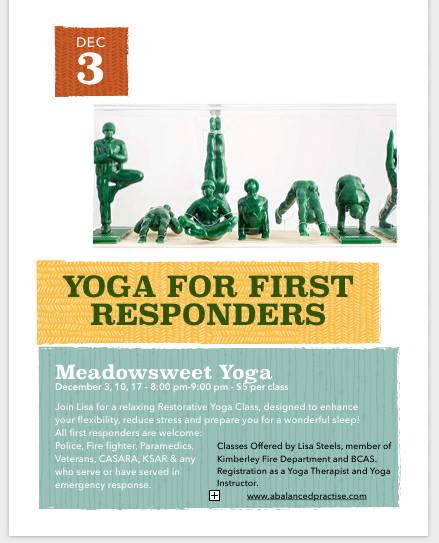 MONDAY, DECEMBER 3rd - First Responder Yoga | First Responders Class for: Fire, Police, Ambulance, Conservation Officers, SAR and Veterans. This class is exclusive, to contain the safety of the group and allow for interconnectedness amongst our first responders.Join me for a gentle stretch class with restorative postures to calm the nervous systems and improve sleep. All are welcome, especially those who find flexibility a challenge.Drop in $5 cash // Monday Evenings: December 3, 10, 17. Dress in comfortable clothing, there are mats and props available for your comfort.* Hosted by A Balanced Practise and Meadowsweet Yoga & Wellness