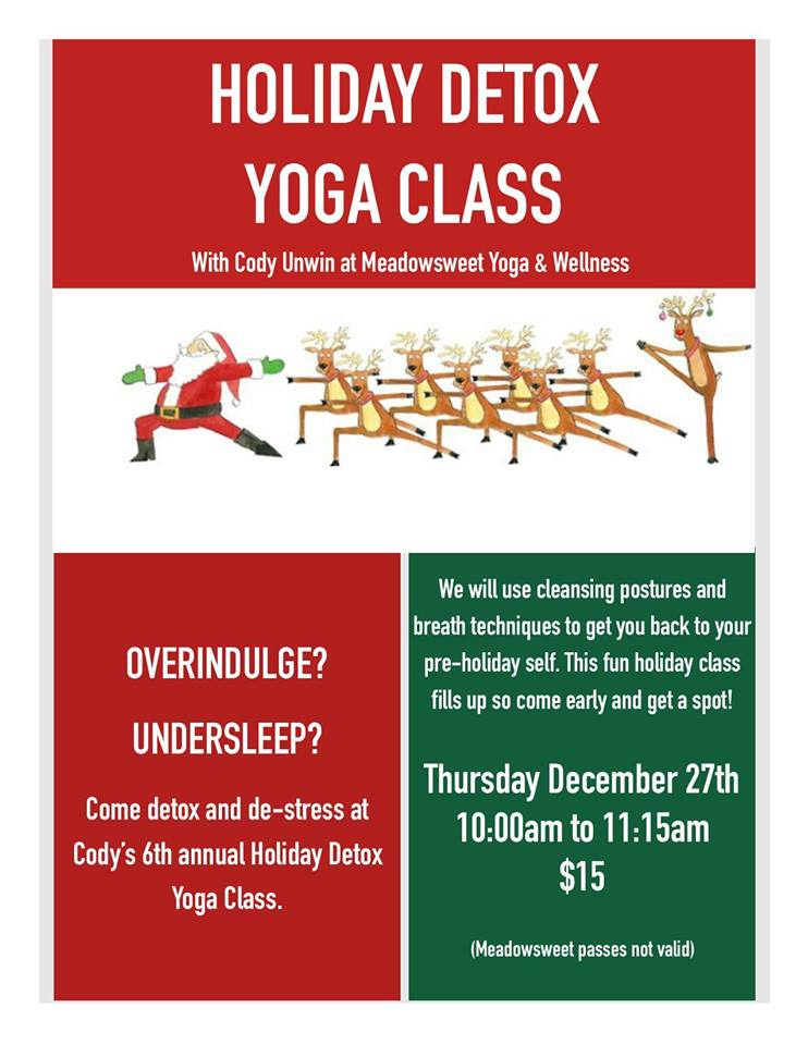 THURSDAY, DECEMBER 27th - Detox Yoga Class with Cody Unwin | Our annual Holiday Detox Yoga with Cody Jane Unwin is back this Christmas.December 27th, 10:00-11:15am. Drop in is $15, Meadowsweet passes are not valid for this class. Come early as this class tends to fill up!* Hosted by Meadowsweet Yoga & Wellness