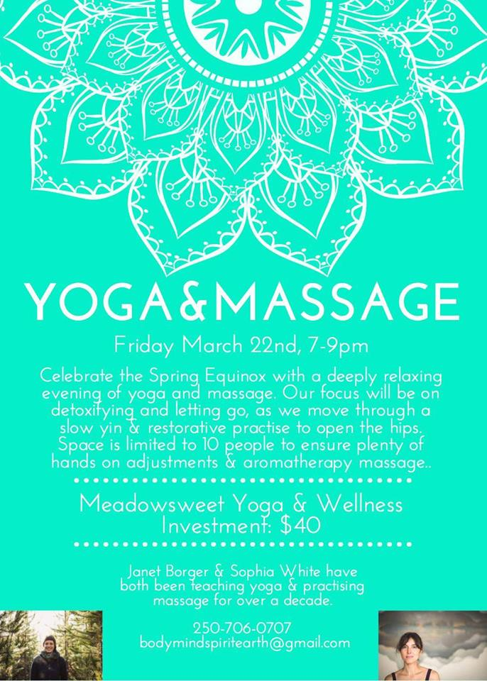 Friday, March 22nd - Yoga & Massage with Sophia & Janet | Celebrate the Spring Equinox with a deeply relaxing evening of yoga and massage. Our focus will be on detoxifying and letting go, as we move through a slow yin & restorative practise to open the hips and stimulate the liver & gallbladder meridians.Space is limited to 10 people to ensure plenty of hands on adjustments & aromatherapy massage. Investment: $40* Hosted by Meadowsweet Yoga & Wellness, Sophia White Yoga, Nutrition & Hypnotherapy, and Janet Borger Massage & Yoga.