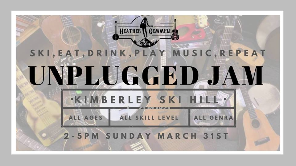 Sunday, March 31st - Unplugged Jam, 2nd Annual! | Ok I got a really fun event coming up at the Stemwinder Bar and Grill on the 31st of March. We did this last year and had a knee slappin good time. From 2-5 we are going to move all the chairs around and make a big circle in the middle of the room. (Or potentially outside) and have a big unplugged acoustic jam! All are welcome to jam song circle style. Bring a song/songs to sing or play and the group will accompany you with some creativity and good vibes. I will have an extra guitar, a extra banjo, and washboard for people to play. Come on down after skiing or come up with your dancing shoes and lets get have some organic unplugged jamming fun. 2-5pm* Hosted by Heather Gemmell Music and Kimberley Alpine Resort