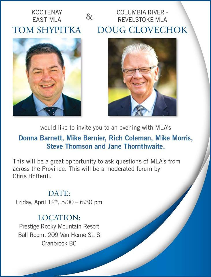 Friday, April 12th - An Evening with MLAs | All are welcome to attend this free event where MLAs, Doug Clovechok, Tom Shypitka, Mike Bernier, Rich Coleman, Mike Morris, Steve Thomson and Jane Thornthwaite will answer questions and discuss topics important to the region.* Hosted by Kimberley & District Chamber of Commerce, Tom Shypitka and Doug Clovechok