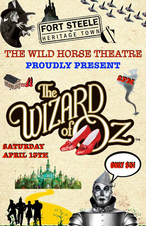 Saturday, April 13th - The Wizard of Oz on the Big Screen! | The Wizard of Oz! That classic film we all waited for to air on TV is coming to the big screen of The Wild Horse Theatre at Fort Steele Heritage Town! Doors open at 130PM. Show starts at 2PM. Only $5!It's spring and there's a lot of interesting things happening at the Fort! We've just had piglets and baby chicks born--and you can come and see them! Be sure to arrive early enough to get a hot fresh cinnamon roll from The Bakery and take a wander through The Wasa Museum. Take a stroll down Main Street back to a time when tops and tails were high-fashion and ice cream was a treat churned by hand in your own home.It's worth the drive to Fort Steele!* Hosted by Wild Horse Theatre at Fort Steele Heritage Town