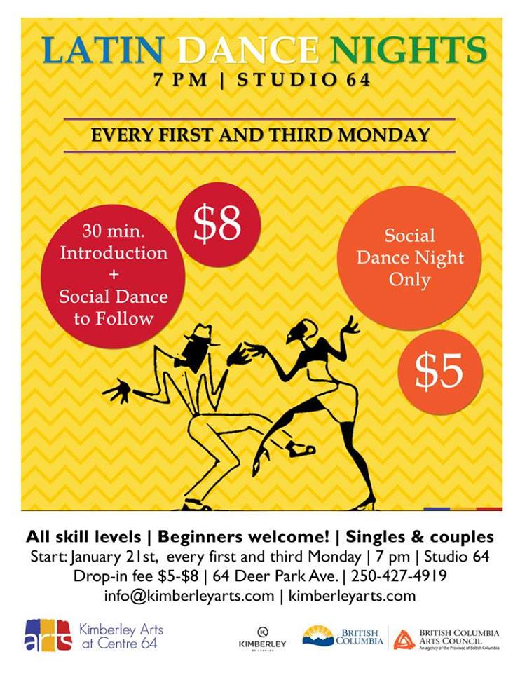 MONDAY, April 15th - Latin Dance Nights | Every first and third Monday starting on January 28th | 7 pm | drop-in $5-$8 | All skill levels, beginners welcome, singles & couples. 30 min. introduction and social dance to follow.We will be adding Merengue, Cumbia Columbiana and Reggaeton to the mix in the coming weeks.* Hosted by Kimberley Arts Council - Centre 64