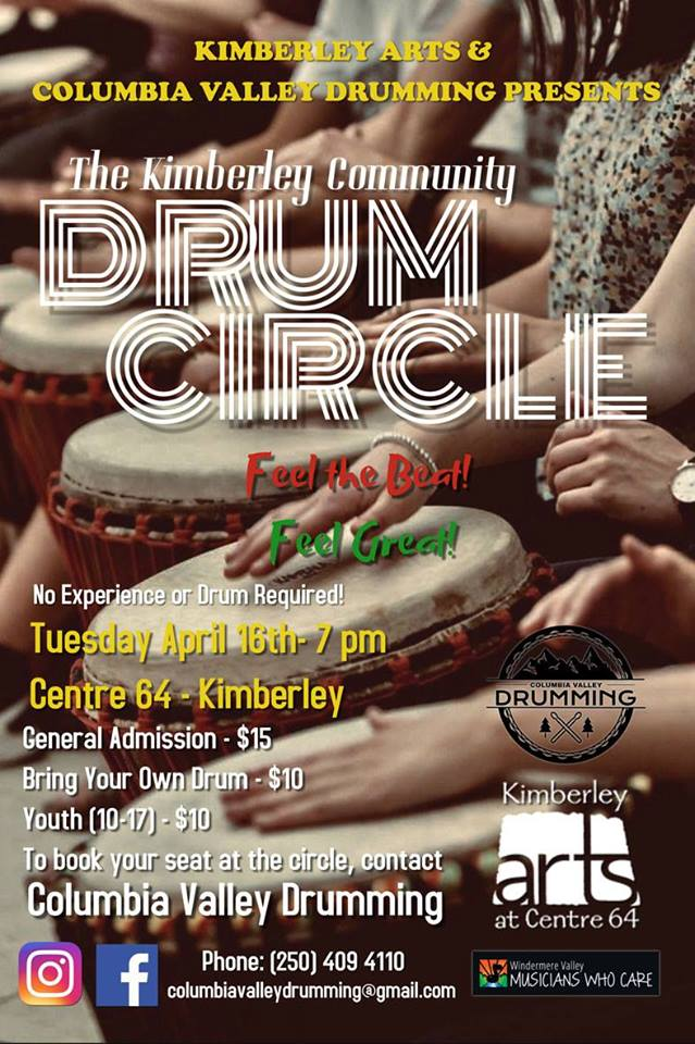 TUESDAY, April 16th - Kimberley Community Drum Circle | 'Columbia Valley Drumming' is bringing the drums and positive vibrations to Kimberley! For one night only, you will have the opportunity to learn about the history of the drum, drumming cultures and drumming techniques. As a community, we will drum together as one!The evening is designed to be as inclusive as possible so regardless of your skill level, you will receive all of the benefits an Integrative Community Drum Circle can have on one's mind, body and soul.Adults General admission - $15 // Bring your own drum - $10 // Youth (10-17) - $10We encourage this event for the whole family. If your child is under 10 years of age, exceptions can be made upon request but we ask that all youth attending are fully engaged, mature, and supervised.* Hosted by Columbia Valley Drumming and Kimberley Arts Council - Centre 64