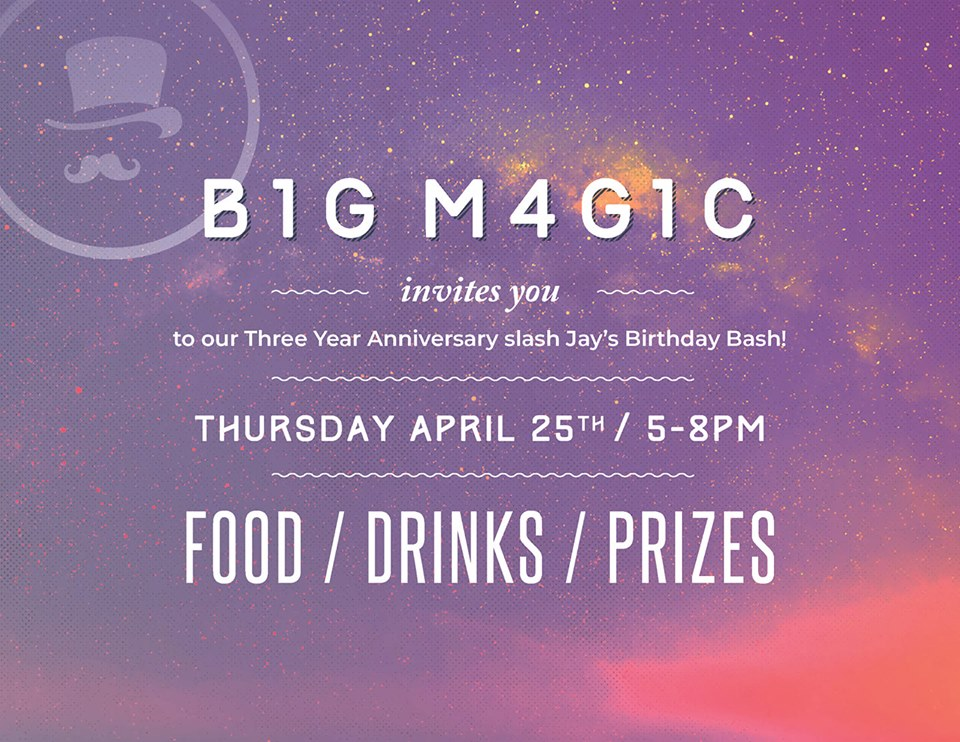 THURSDAY, April 25th - Big Magic Grand Reopening | Come celebrate our 3 year anniversary and grand reopening. Enjoy Food & Drinks and win Prizes. Oh yeah, it's also Jay's birthday.5pm until 8pm at Big Magic HQ 220 Spokane Street in Kimberley.* Hosted by Big Magic Design