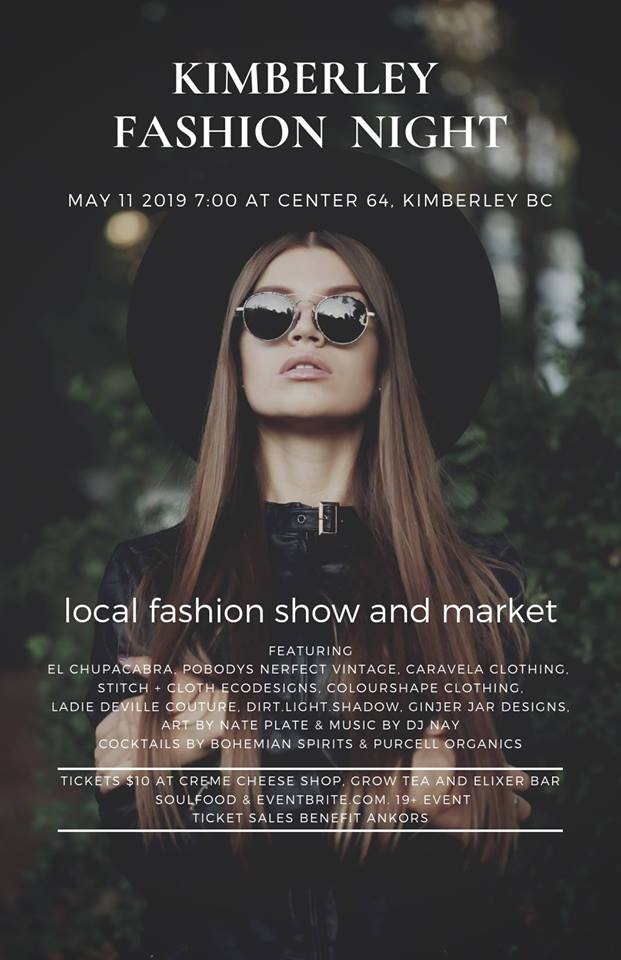 Saturday, May 11th - Kimberley Fashion Night | Join us at Center 64 in Kimberley for the first annual Kimberley Fashion Night. East Kootenay Art Collective and El Chupacabra Clothing are hosting this event to promote local fashion with a focus on #handmade, #sustainable, #lowwaste creations! The evening will include a fashion show, drinks, music and a fashion market featuring local fashion & jewellery designers.Colourshape Clothing, Stitch + Cloth, El Chupacabra Clothing, Pobodys Nerfect Vintage, Caravela Clothing, Dirt. Light. Shadow., Ginjer Jar, Purcell Organics… And more!!Proceeds at the door will benefit ANKORS (AIDS Network Kootenay Outreach and Support Society.)* Hosted by El Chupacabra Clothing/ El Coyote Clothing and East Kootenay Art Collective