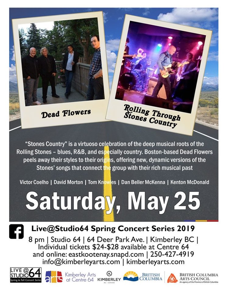 Saturday, May 25th - Dead Flowers at Centre 64 | Rolling through Stones Country. A virtuoso celebration of the deep musical roots of the Rolling Stones - blues, R&B, and especially country. Boston based Dead Flowers peels away their music to their origins and influences offering new, dynamic versions of their songs that connect the group with their rich musical past.* Hosted by LiveStudio64 and Kimberley Arts Council - Centre 64