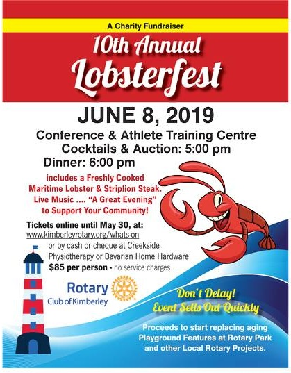 "Saturday, June 8th - Lobsterfest 10 | The Kimberley Rotary Club is hosting Lobsterfest on Saturday, June 8th at the Kimberley Conference & Athlete Training Centre. This will be Rotary's 10th annual Lobsterfest – they know how to provide an awesome dinner and party.Fantastic dinner of steak plus a whole freshly cooked maritime Lobster and all the trimmings. Desserts, coffee and tea included. Great decorated facility, round tables of 8, live music, piped in ""Parade of the Lobsters"". Excellent opportunity to make great deals at the Silent and Live Auctions. Also 50/50 draw and Raffle opportunities.Profits from this evening will be going toward the replacement of aging playground equipment at Rotary Park plus scholarships and support for local youth.Purchase tickets online at kimberleyrotary.org/whats-on or purchase your tickets by cash or cheque at Creekside Physiotherapy in Marysville or Bavarian Home Hardware in the Kimberley Platzl. Tickets are $85 and include all service charges and gratuities. Don't wait to buy your tickets, this event has sold out in the past.* Hosted by Rotary Club of Kimberley BC"